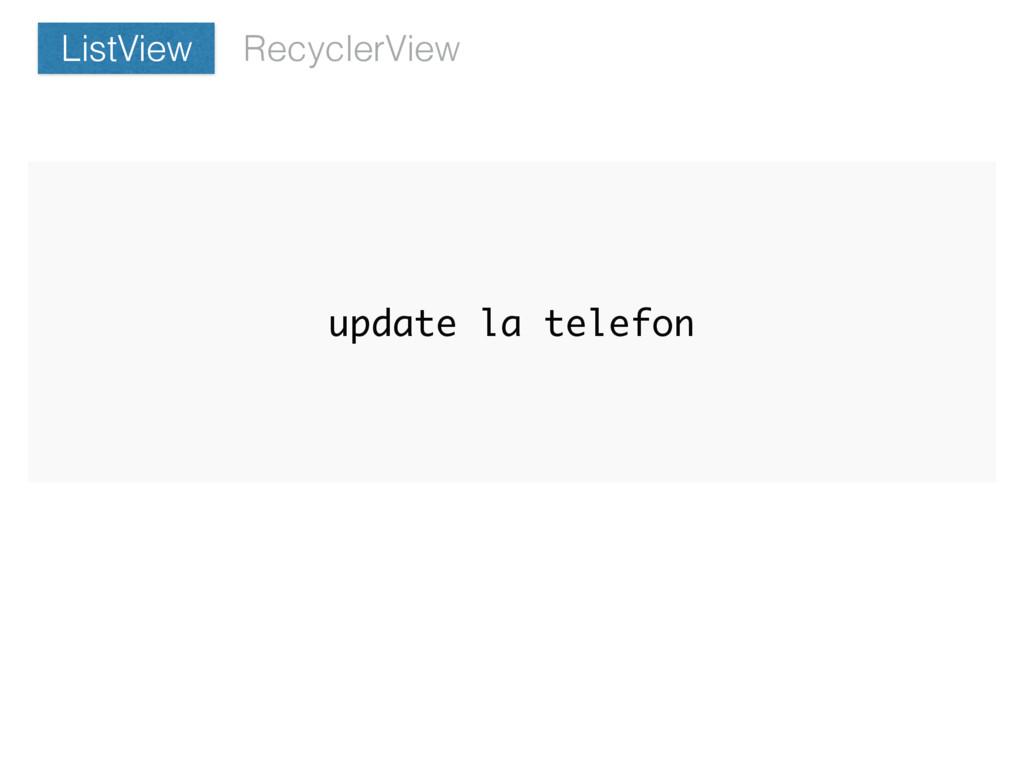 update la telefon RecyclerView ListView
