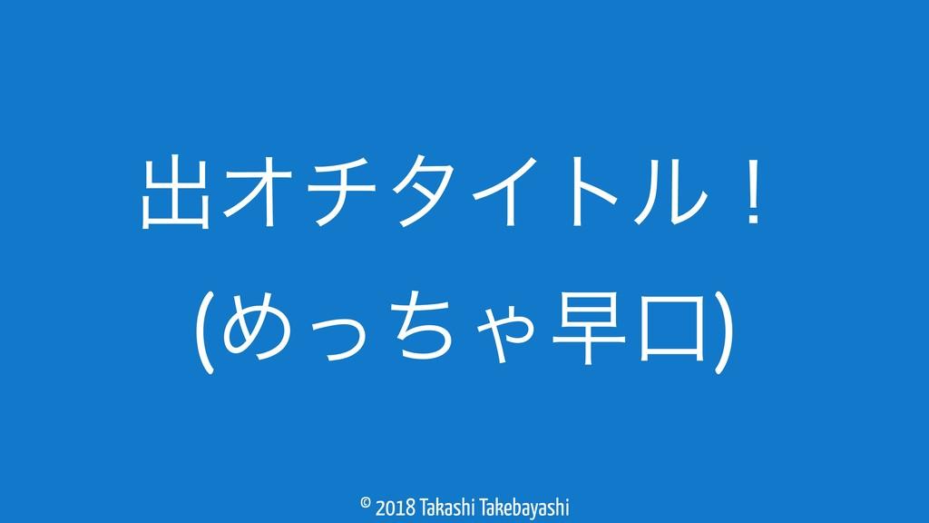 © 2018 Takashi Takebayashi ग़ΦνλΠτϧʂ (ΊͬͪΌૣޱ)