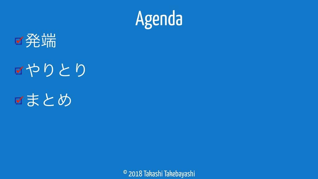 © 2018 Takashi Takebayashi ൃ ΓͱΓ ·ͱΊ Agenda