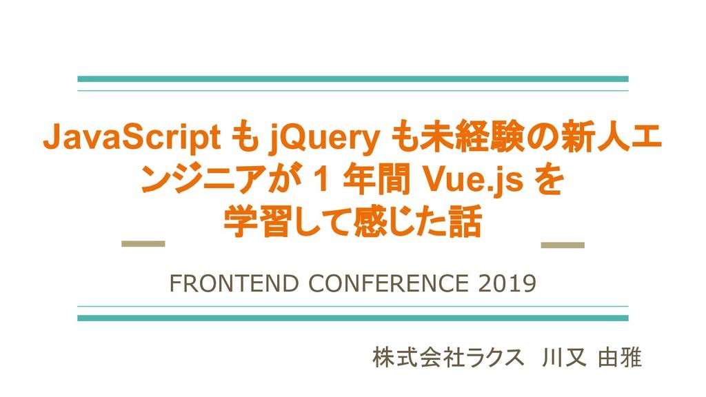 JavaScript も jQuery も未経験の新人エ ンジニアが 1 年間 Vue.js ...