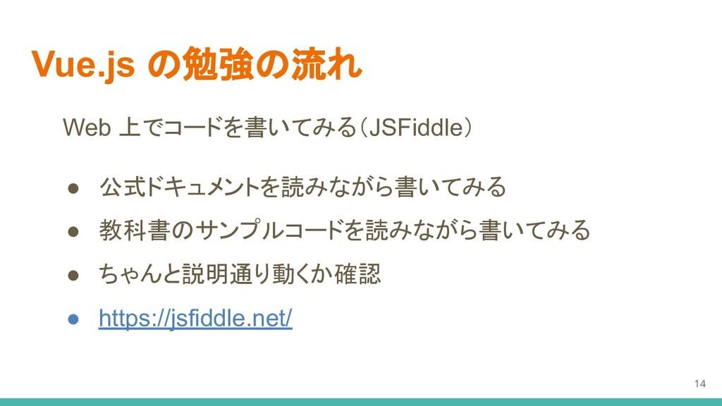 Vue.js の勉強の流れ Web 上でコードを書いてみる(JSFiddle) ● 公式ドキュ...