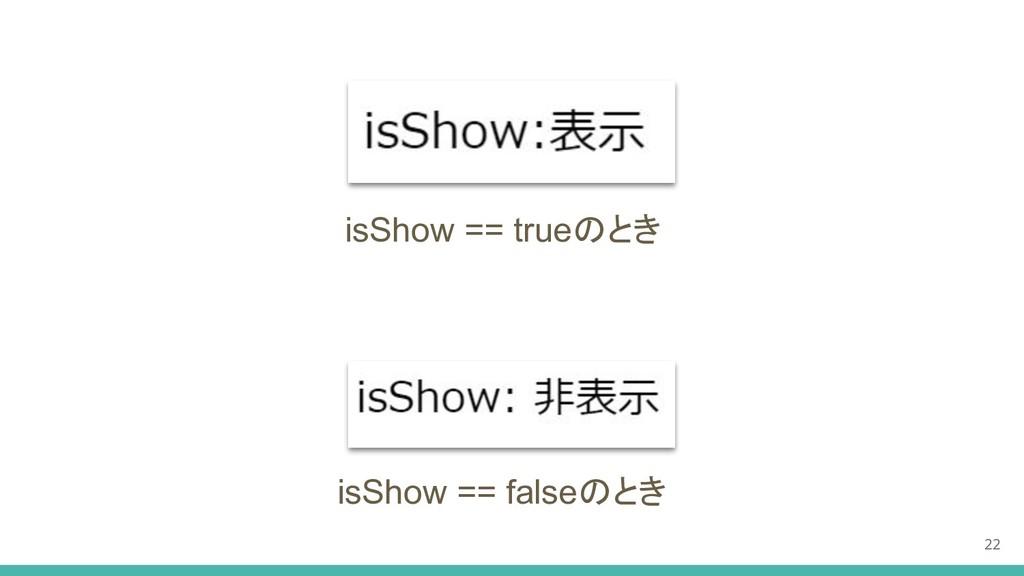 22 isShow == trueのとき isShow == falseのとき