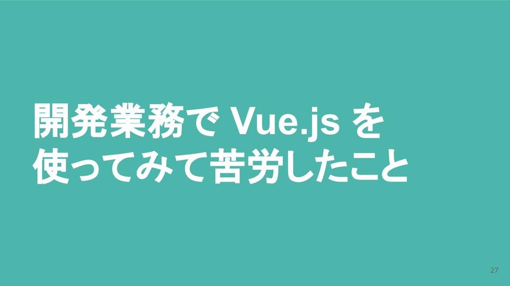 開発業務で Vue.js を 使ってみて苦労したこと 27