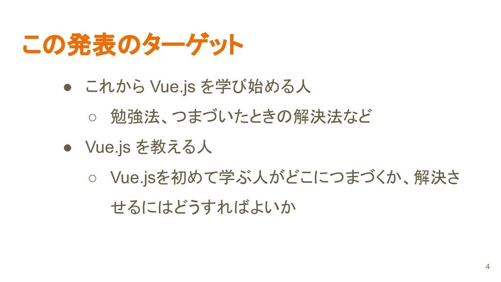 この発表のターゲット ● これから Vue.js を学び始める人 ○ 勉強法、つまづいたときの...
