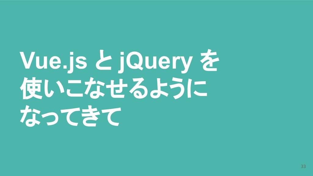 Vue.js と jQuery を 使いこなせるように なってきて 33