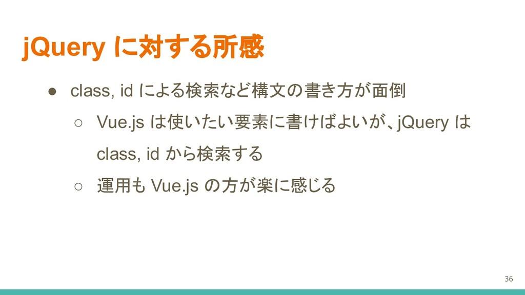 jQuery に対する所感 ● class, id による検索など構文の書き方が面倒 ○ Vu...