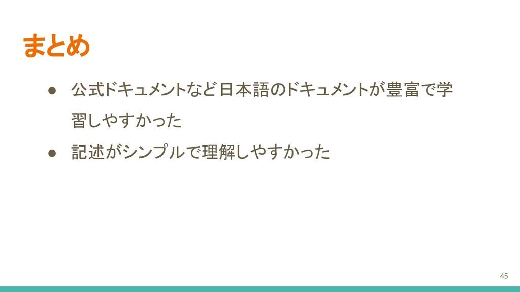 まとめ 45 ● 公式ドキュメントなど日本語のドキュメントが豊富で学 習しやすかった ● 記述...