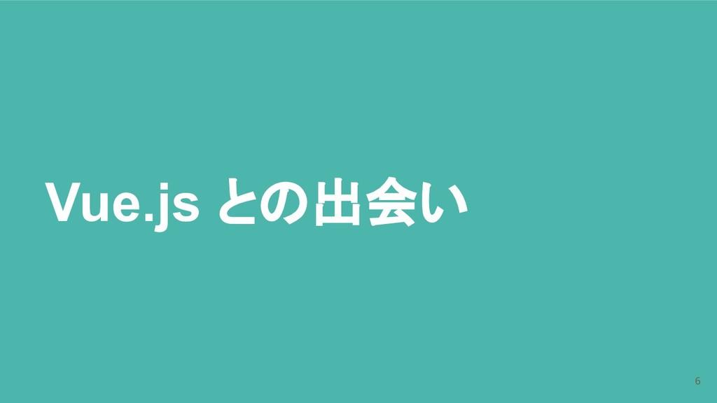 Vue.js との出会い 6