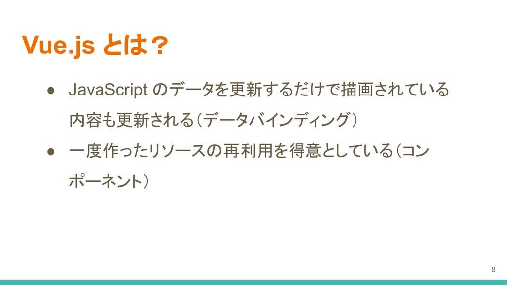 Vue.js とは? ● JavaScript のデータを更新するだけで描画されている 内容も...