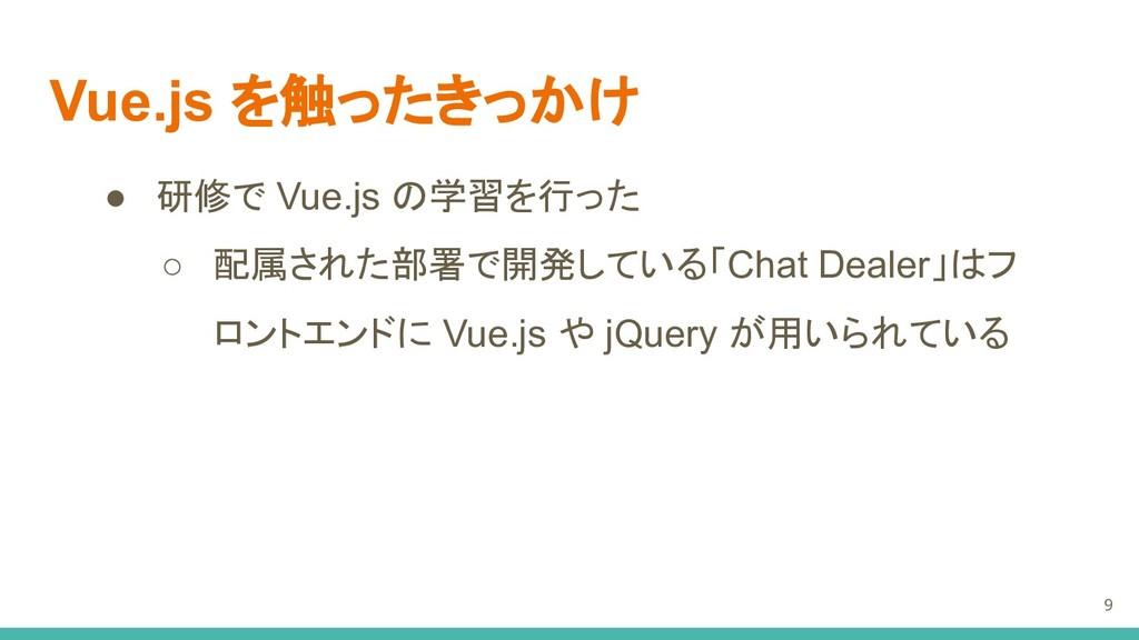 Vue.js を触ったきっかけ ● 研修で Vue.js の学習を行った ○ 配属された部署で...
