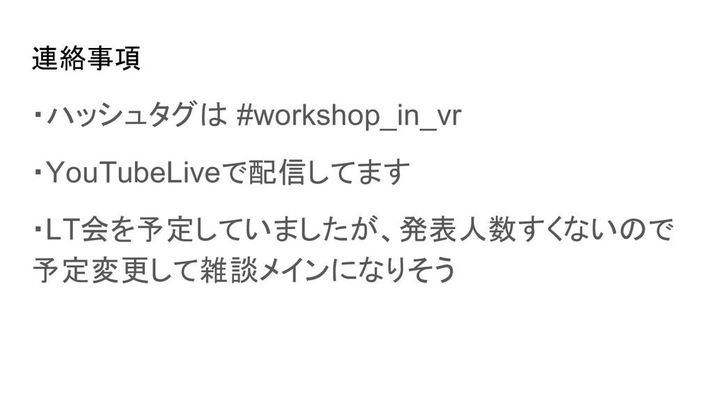 連絡事項 ・ハッシュタグは #workshop_in_vr ・YouTubeLiveで配信して...