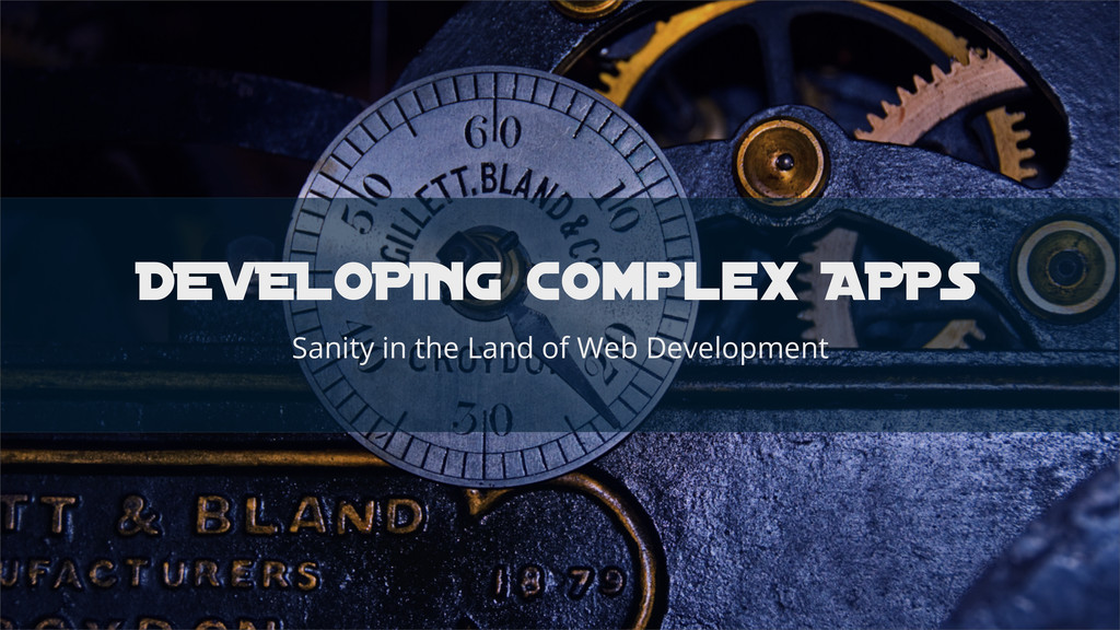 DEVELOPING complex APPS Sanity in the Land of W...