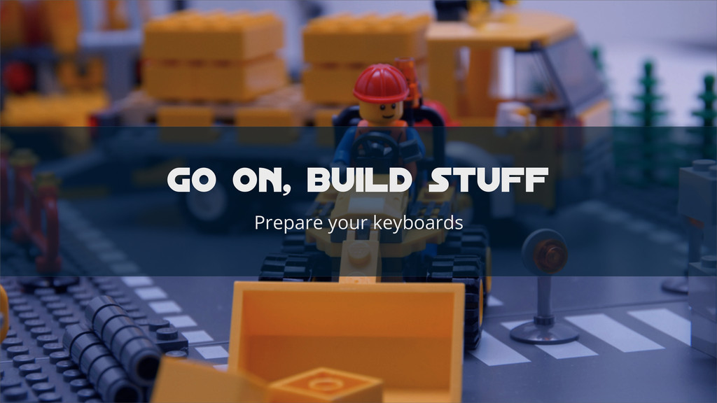 GO on, build stuff Prepare your keyboards