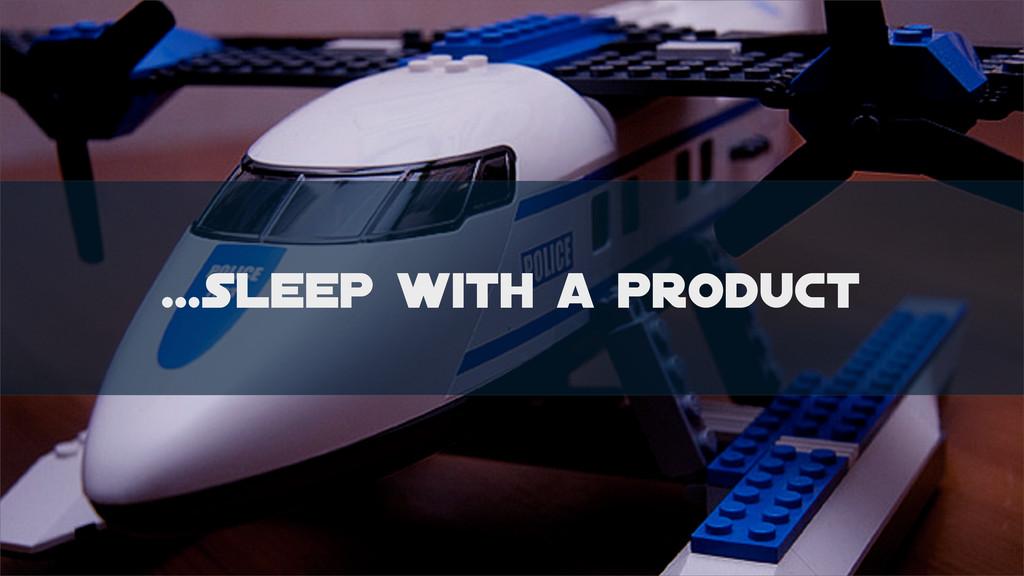 ...sleep with a product