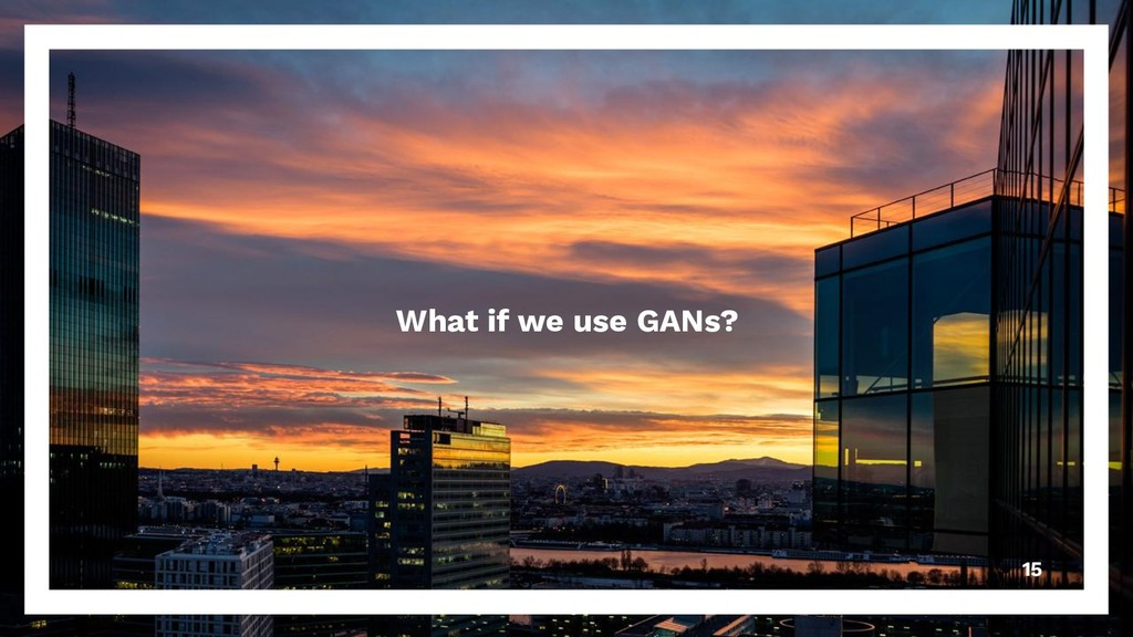 What if we use GANs? 15