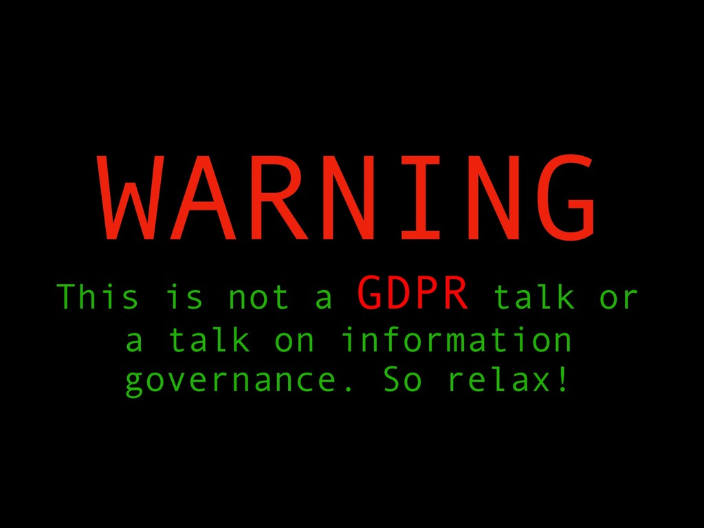 WARNING This is not a GDPR talk or a talk on in...