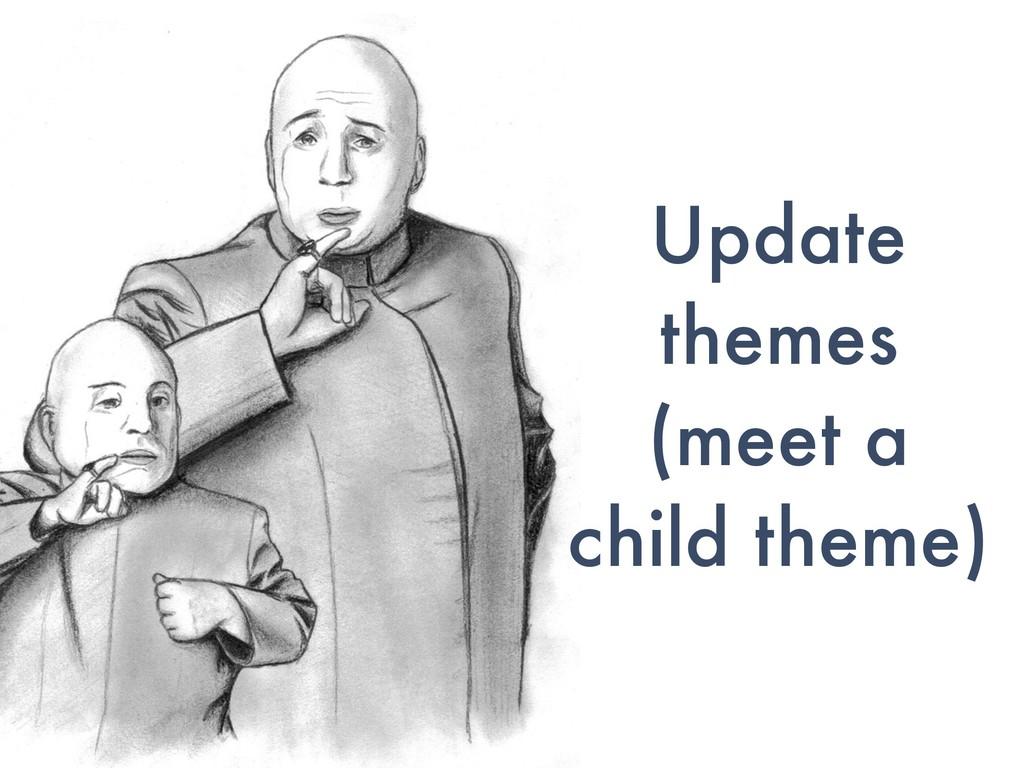 Update themes (meet a child theme)