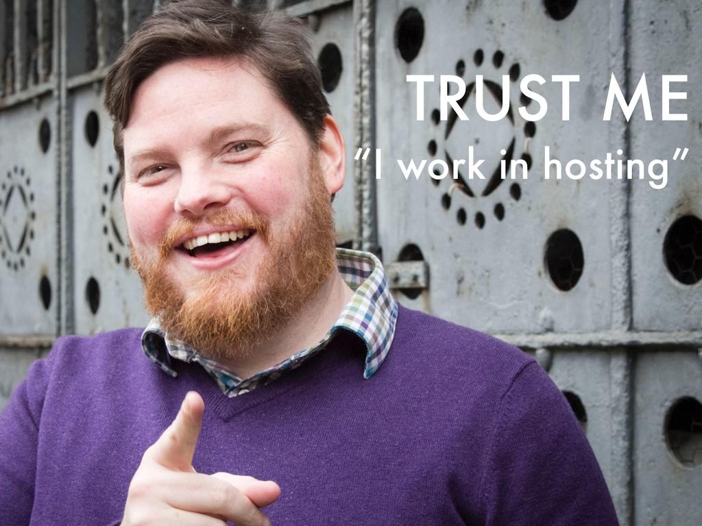 "TRUST ME ""I work in hosting"""