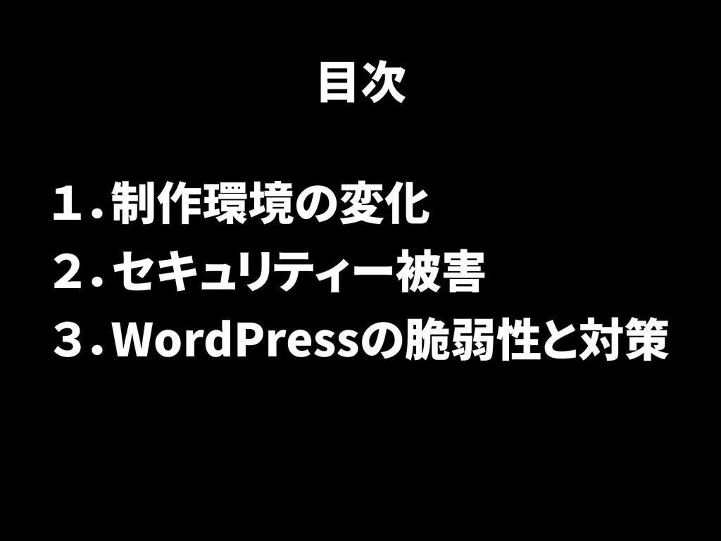 目次 1.制作環境の変化 2.セキュリティー被害 3.WordPressの脆弱性と対策