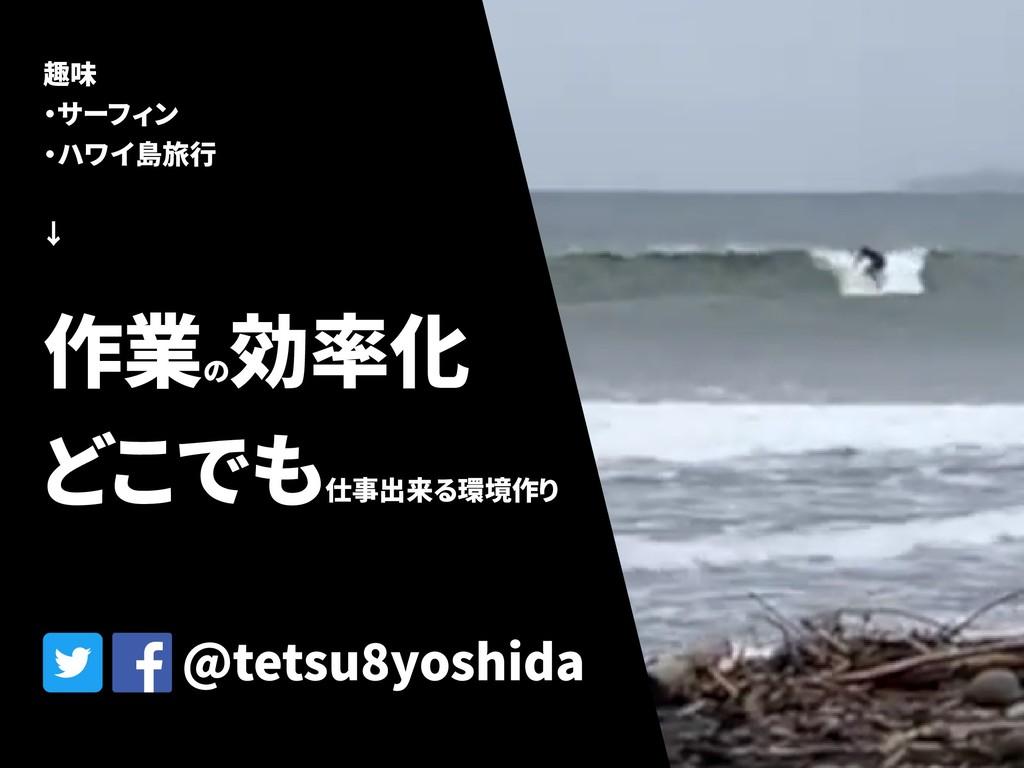 @tetsu8yoshida 趣味 ・サーフィン ・ハワイ島旅行 ↓ 作業の 効率化 どこでも...