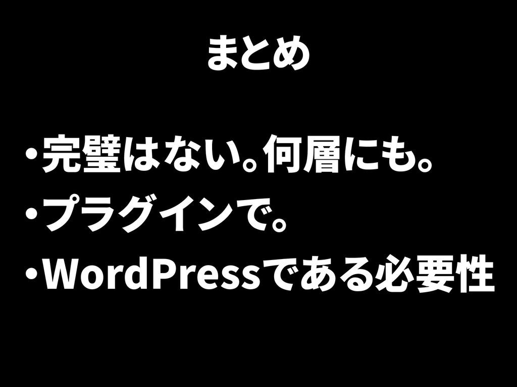 まとめ ・完璧はない。何層にも。 ・プラグインで。 ・WordPressである必要性