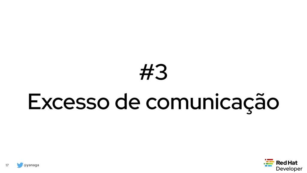 @yanaga 17 #3 Excesso de comunicação