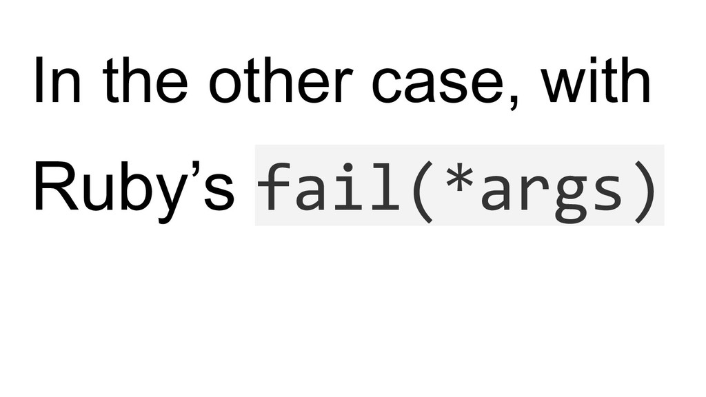 In the other case, with Ruby's fail(*args)
