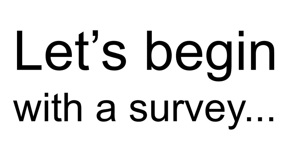 Let's begin with a survey...
