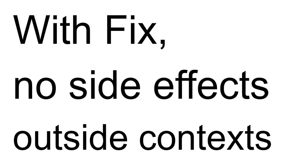 With Fix, no side effects outside contexts