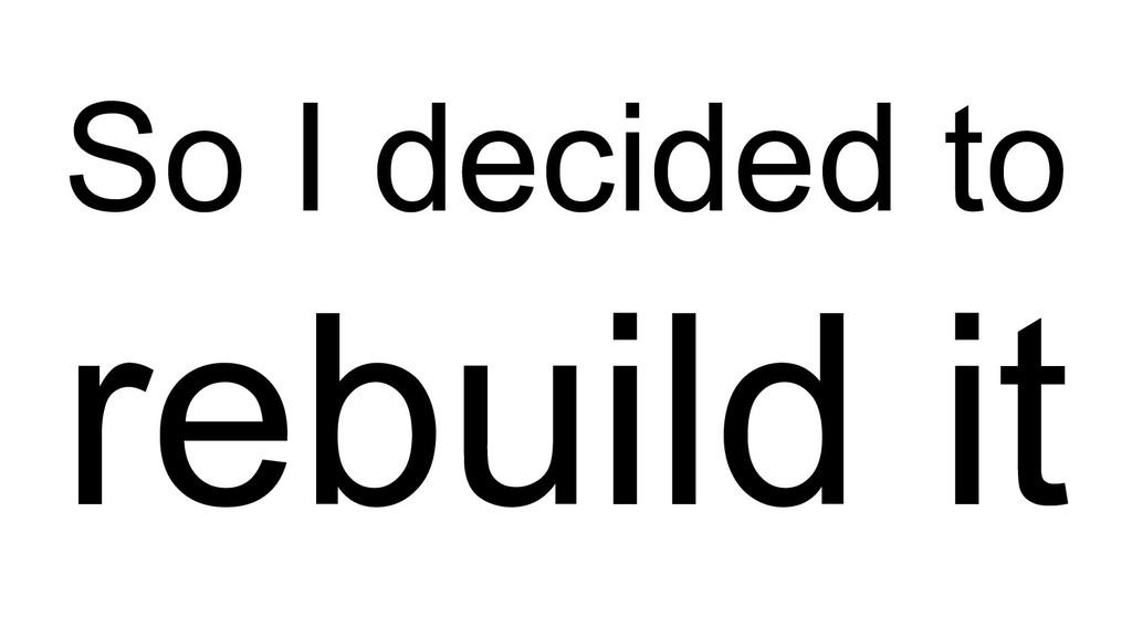 So I decided to rebuild it