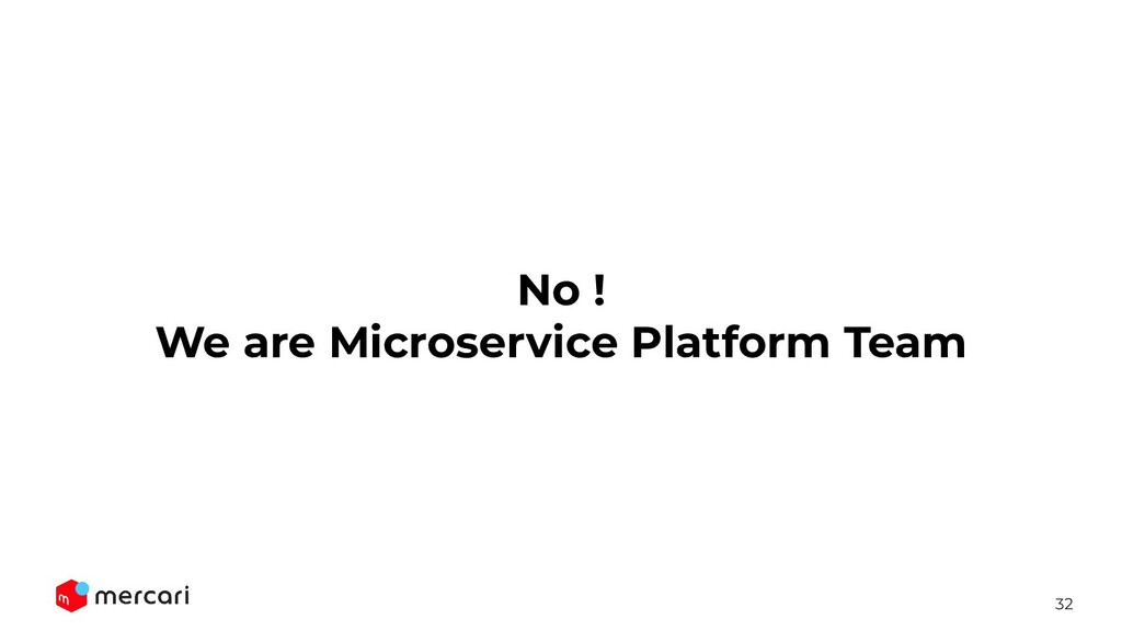 32 No ! We are Microservice Platform Team