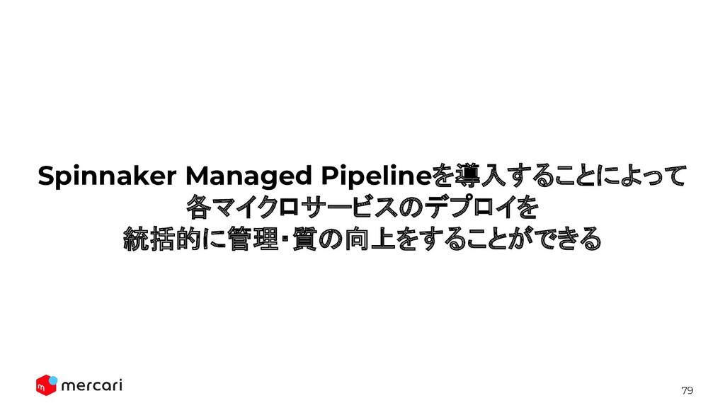 79 Spinnaker Managed Pipelineを導入することによって 各マイクロサ...