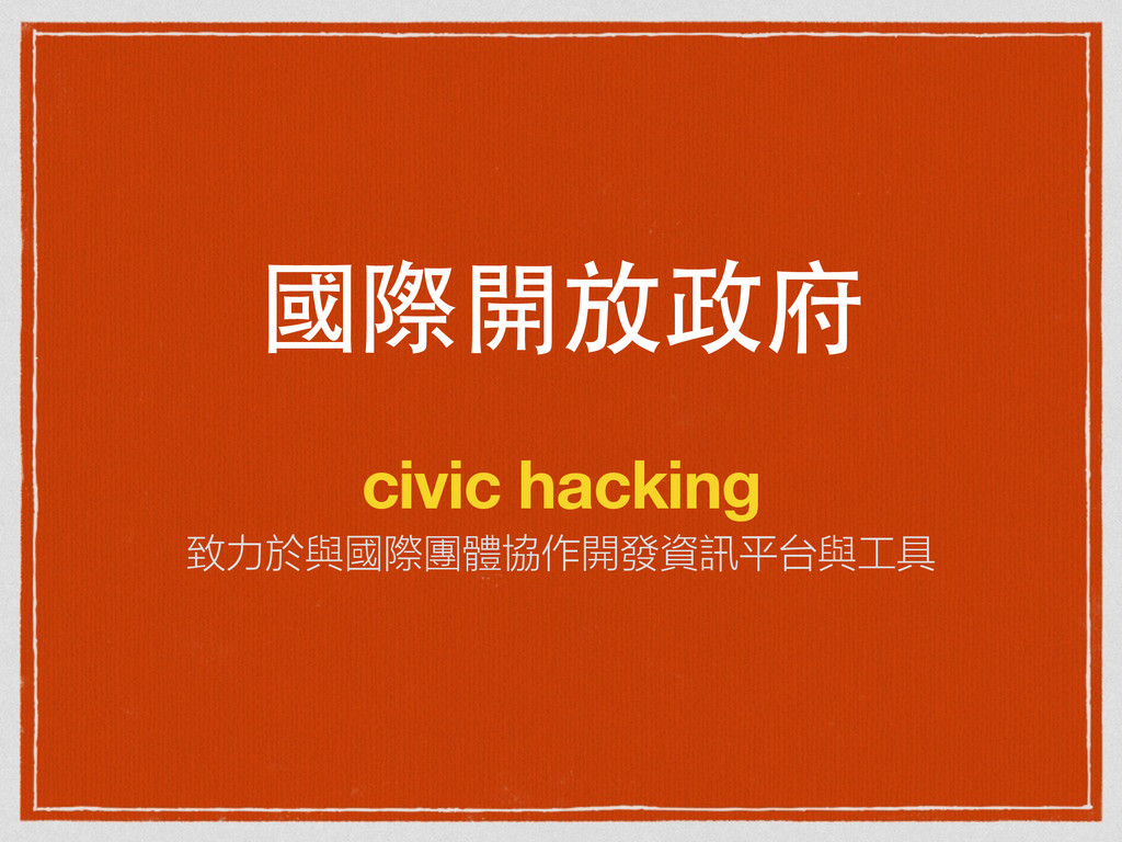 國際開放政府 civic hacking 致力於與國際團體協作開發資訊平台與工具