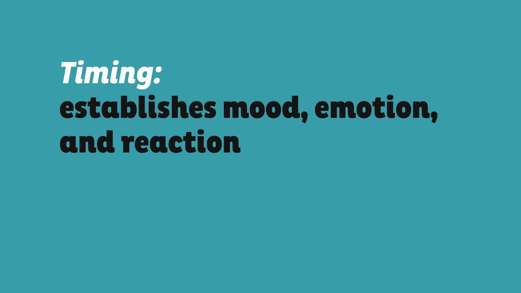 Timing: establishes mood, emotion, and reaction