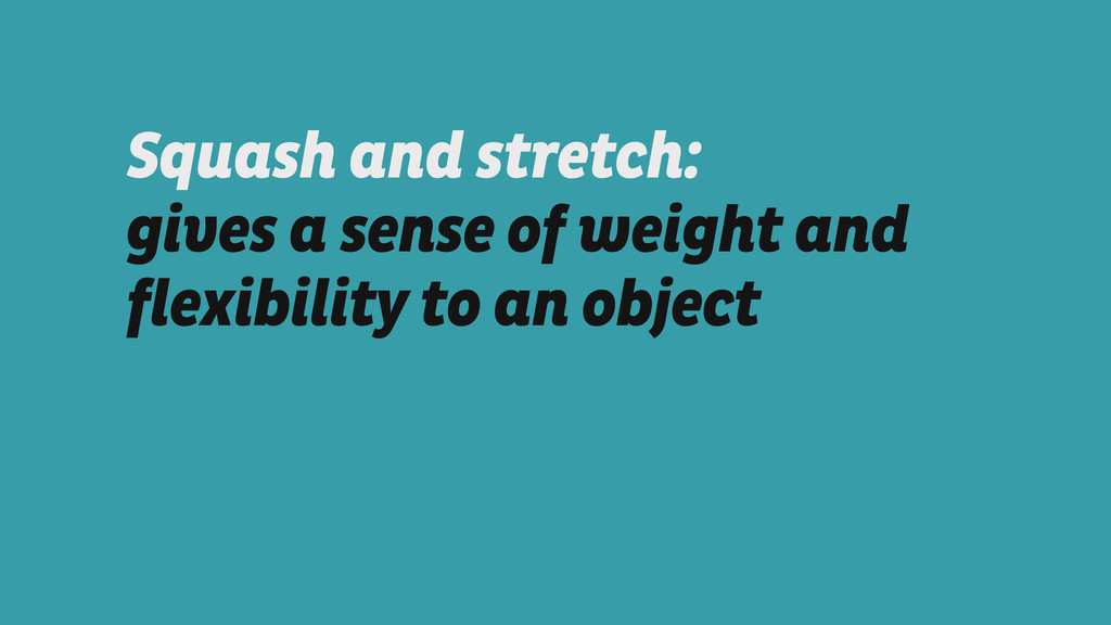 Squash and stretch:  gives a sense of weight a...