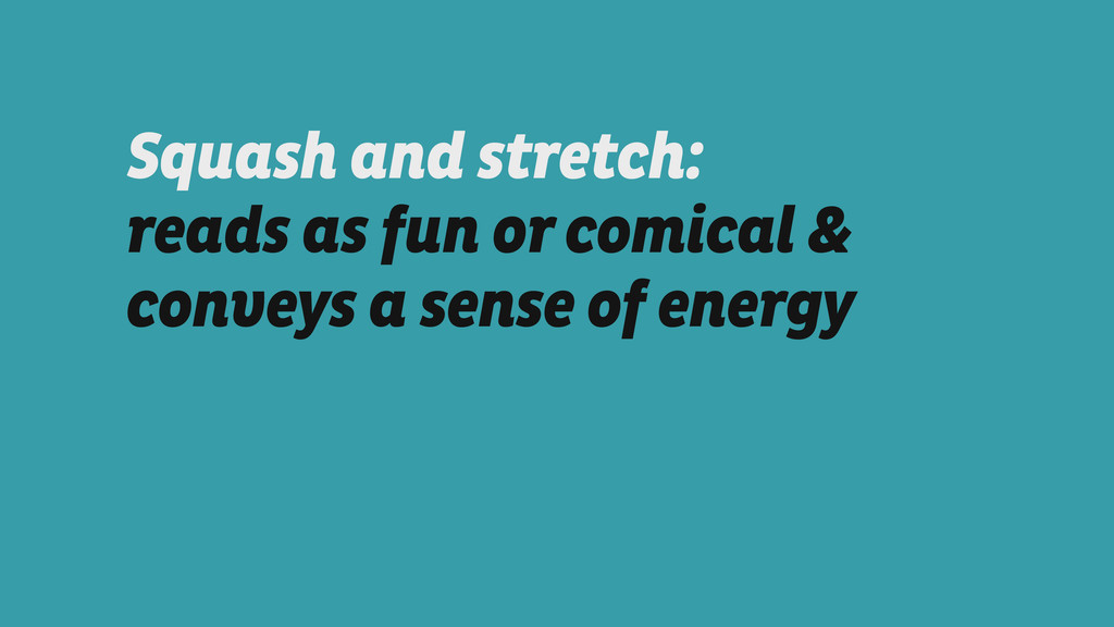 Squash and stretch: reads as fun or comical & c...