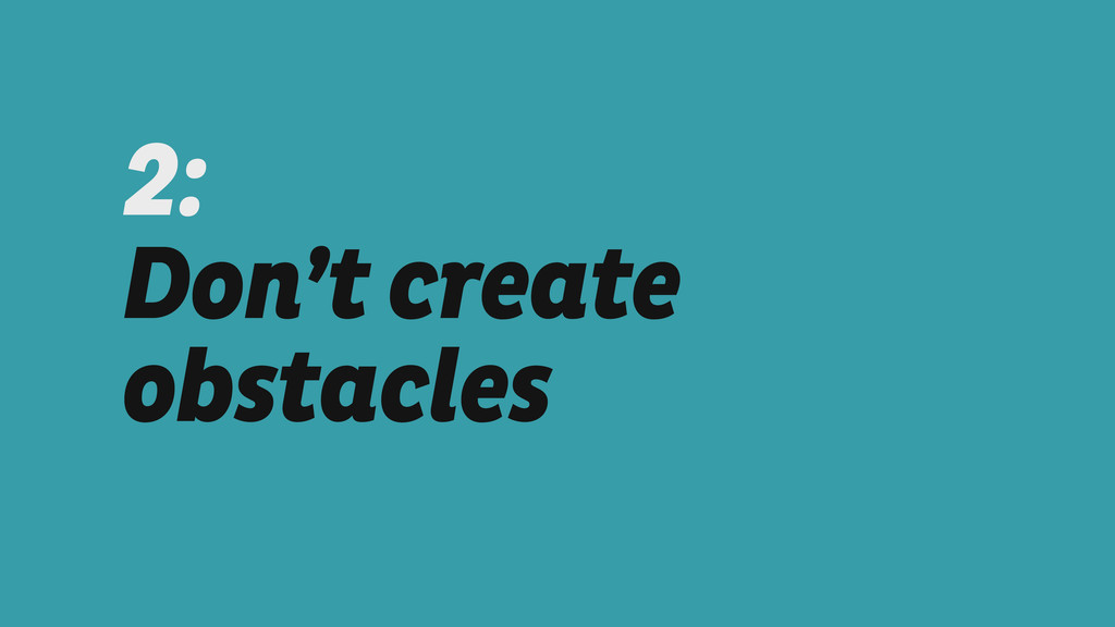 2:  Don't create obstacles