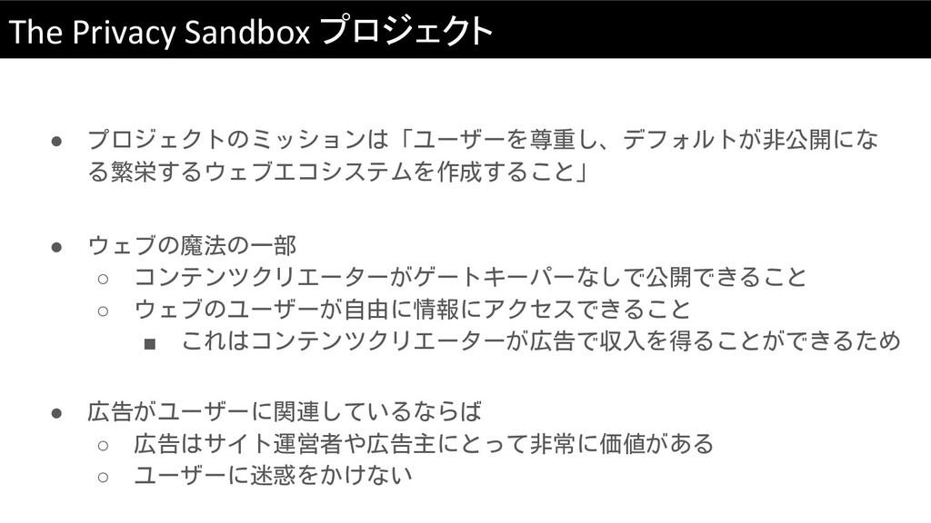 The Privacy Sandbox プロジェクト ● プロジェクトのミッションは「ユーザー...
