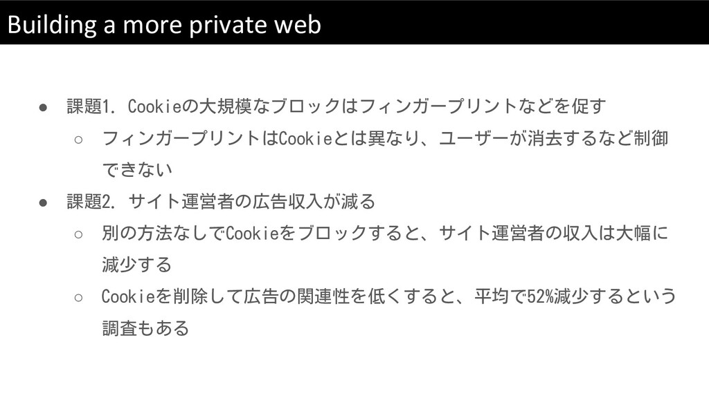 Building a more private web ● 課題1. Cookieの大規模なブ...
