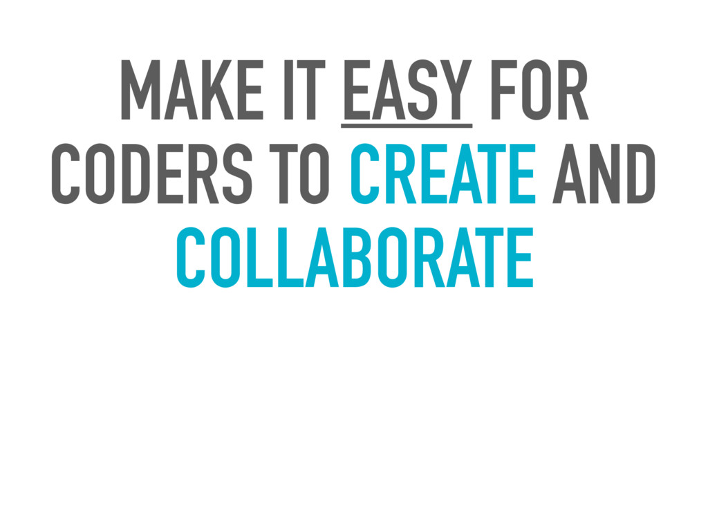 MAKE IT EASY FOR CODERS TO CREATE AND COLLABORA...