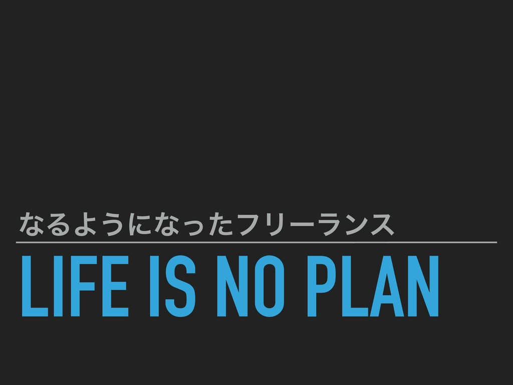LIFE IS NO PLAN ͳΔΑ͏ʹͳͬͨϑϦʔϥϯε