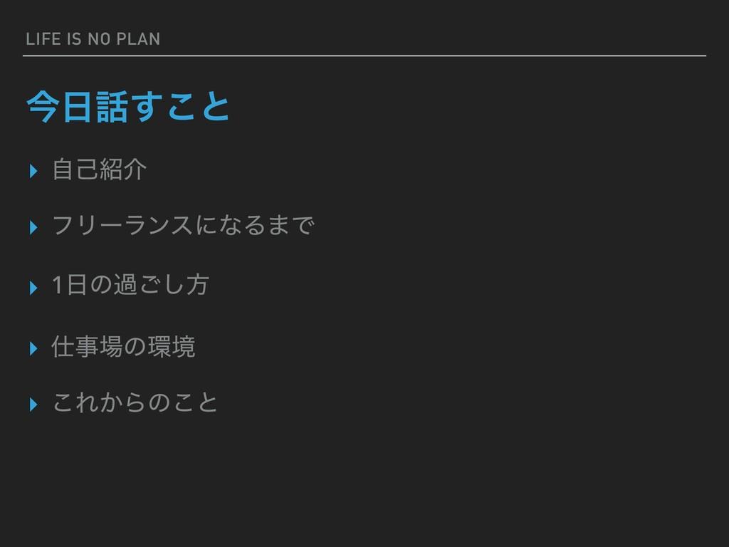 LIFE IS NO PLAN ࠓ͢͜ͱ ▸ ࣗݾհ ▸ ϑϦʔϥϯεʹͳΔ·Ͱ ▸ 1...