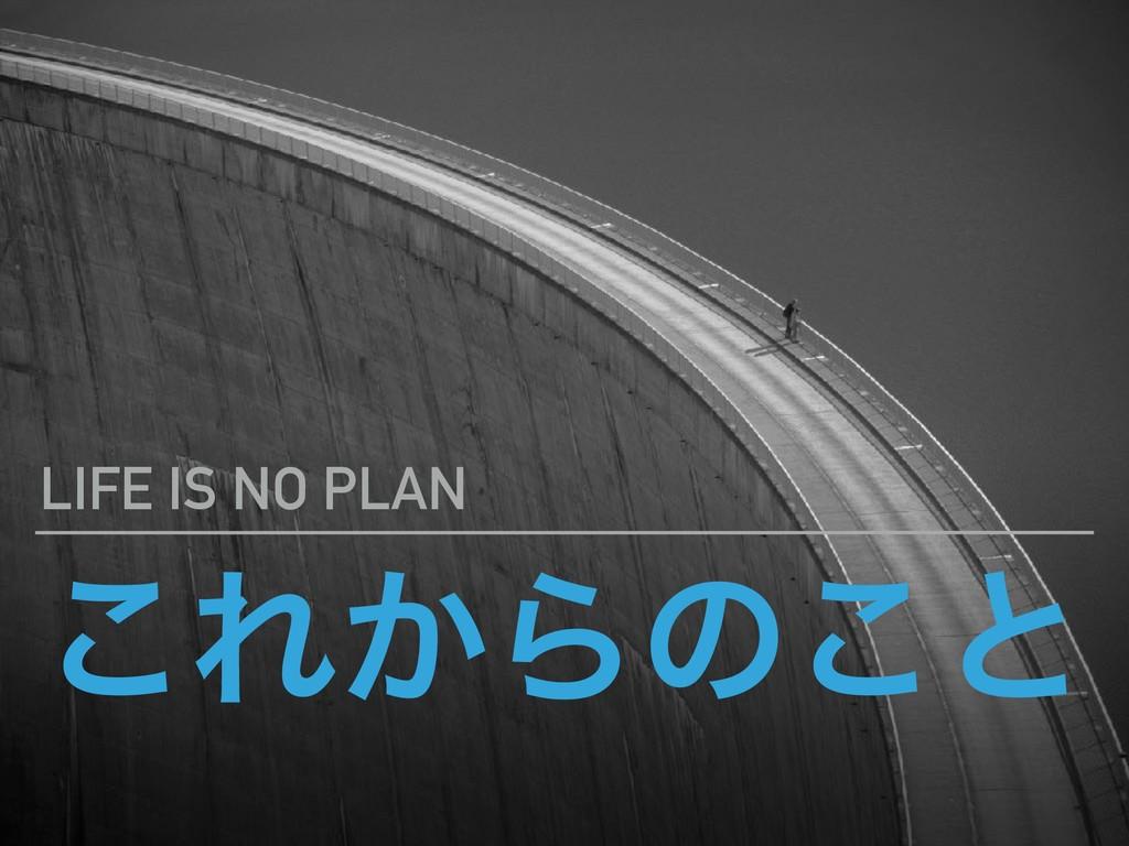 ͜Ε͔Βͷ͜ͱ LIFE IS NO PLAN