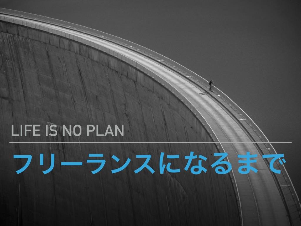 ϑϦʔϥϯεʹͳΔ·Ͱ LIFE IS NO PLAN