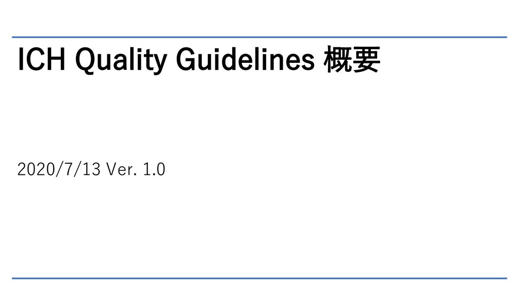 ICH Quality Guidelines 概要 2020/7/13 Ver. 1.0