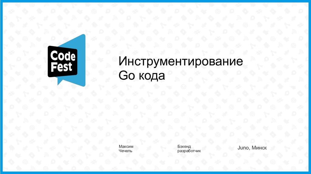 Инструментирование Go кода Максим Чечель Бэкенд...