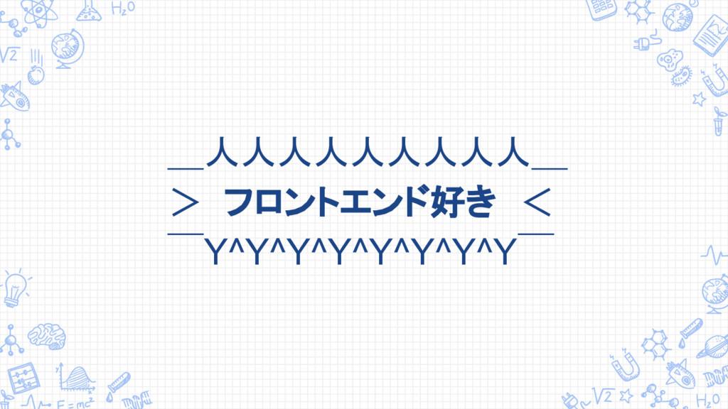 _人人人人人人人人人_ > フロントエンド好き <  ̄Y^Y^Y^Y^Y^Y^Y^Y ̄