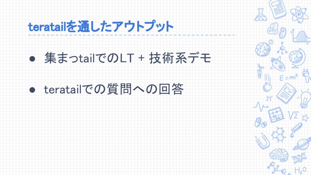 teratailを通したアウトプット ● 集まっtailでのLT + 技術系デモ ● tera...
