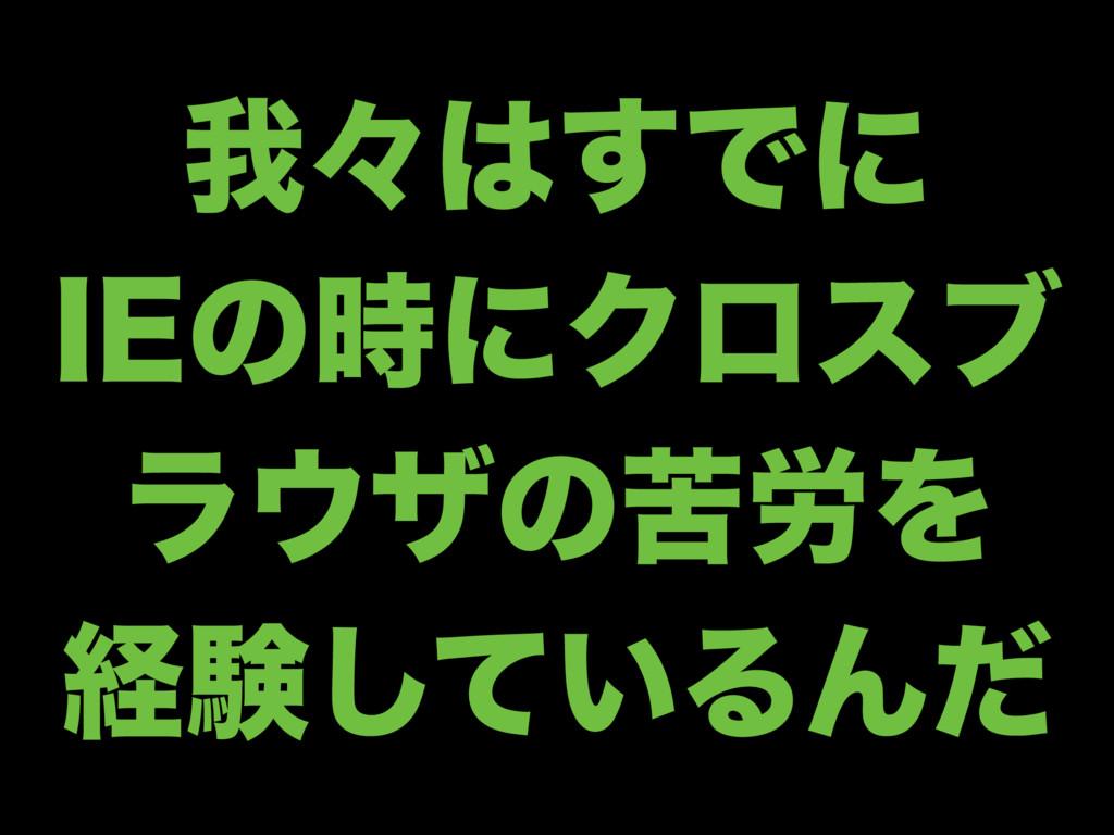 զʑ͢Ͱʹ *&ͷʹΫϩεϒ ϥβͷۤ࿑Λ ܦݧ͍ͯ͠ΔΜͩ