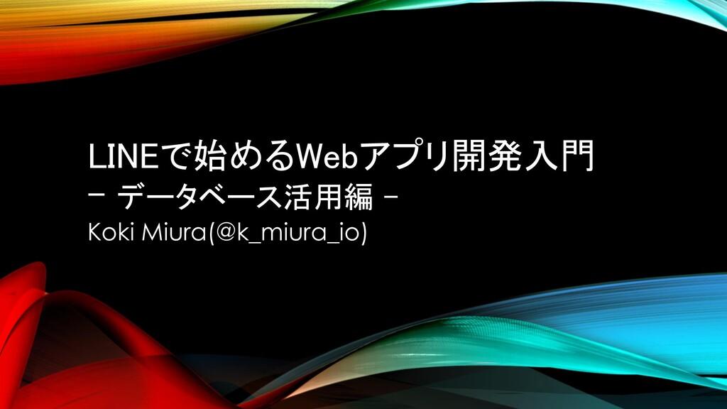 LINEで始めるWebアプリ開発入門 - データベース活用編 - Koki Miura(@k_...